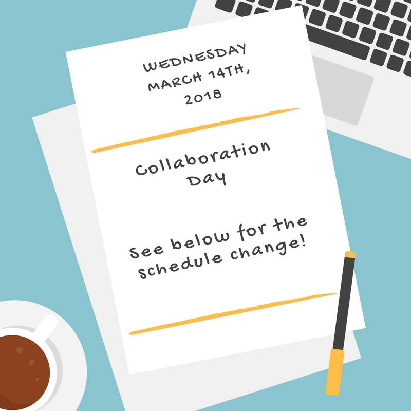 Wednesday, March 18th, 2018; Collaboration Day; Schedule Change is Below
